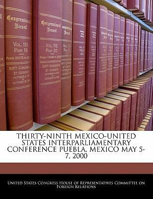 Thirty-Ninth Mexico-United States Interparliamentary Conference Puebla, Mexico May 5-7, 2000