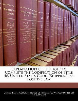 Explanation of H.R. 4319 to Complete the Codification of Title 46, United States Code, ''Shipping'', as Positive Law