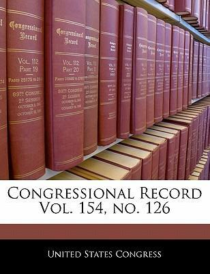Congressional Record Vol. 154, No. 126