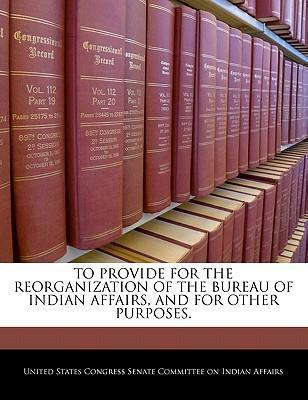 To Provide for the Reorganization of the Bureau of Indian Affairs, and for Other Purposes.