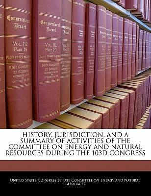 History, Jurisdiction, and a Summary of Activities of the Committee on Energy and Natural Resources During the 103d Congress