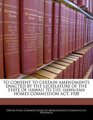 To Consent to Certain Amendments Enacted by the Legislature of the State of Hawaii to the Hawaiian Homes Commission ACT, 1920