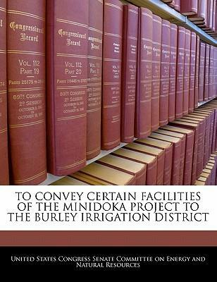 To Convey Certain Facilities of the Minidoka Project to the Burley Irrigation District