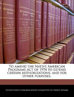 To Amend the Native American Programs Act of 1974 to Extend Certain Authorizations, and for Other Purposes.
