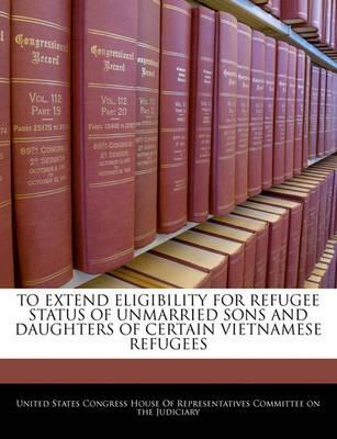 To Extend Eligibility for Refugee Status of Unmarried Sons and Daughters of Certain Vietnamese Refugees