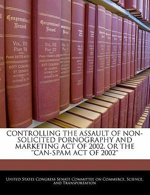 Controlling the Assault of Non-Solicited Pornography and Marketing Act of 2002, or the ''Can-Spam Act of 2002''