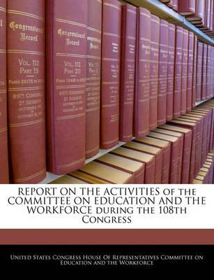 Report on the Activities of the Committee on Education and the Workforce During the 108th Congress