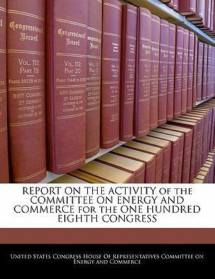 Report on the Activity of the Committee on Energy and Commerce for the One Hundred Eighth Congress