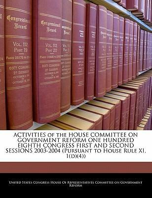 Activities of the House Committee on Government Reform One Hundred Eighth Congress First and Second Sessions 2003-2004 (Pursuant to House Rule XI, 1(d)(4))