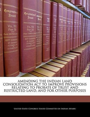 Amending the Indian Land Consolidation ACT to Improve Provisions Relating to Probate of Trust and Restricted Land, and for Other Purposes