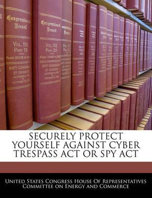 Securely Protect Yourself Against Cyber Trespass ACT or Spy ACT