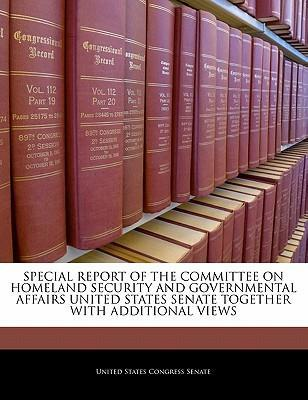 Special Report of the Committee on Homeland Security and Governmental Affairs United States Senate Together with Additional Views