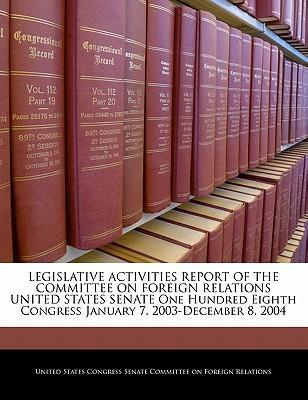 Legislative Activities Report of the Committee on Foreign Relations United States Senate One Hundred Eighth Congress January 7, 2003-December 8, 2004