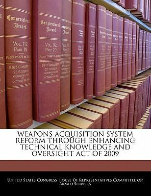Weapons Acquisition System Reform Through Enhancing Technical Knowledge and Oversight Act of 2009