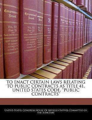 To Enact Certain Laws Relating to Public Contracts as Title 41, United States Code, ''Public Contracts''