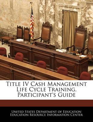 Title IV Cash Management Life Cycle Training. Participant's Guide