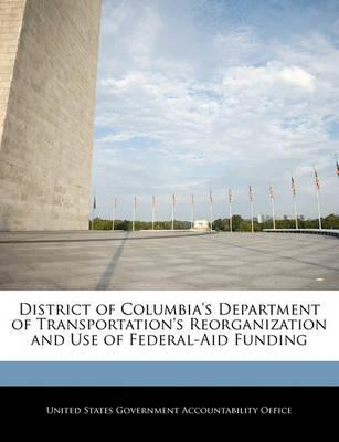 District of Columbia's Department of Transportation's Reorganization and Use of Federal-Aid Funding