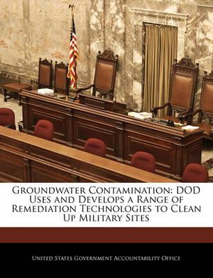 Groundwater Contamination  Dod Uses and Develops a Range of Remediation Technologies to Clean Up Military Sites