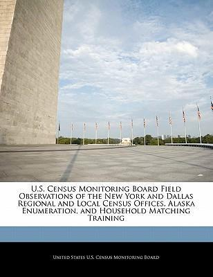 U.S. Census Monitoring Board Field Observations of the New York and Dallas Regional and Local Census Offices, Alaska Enumeration, and Household Matching Training