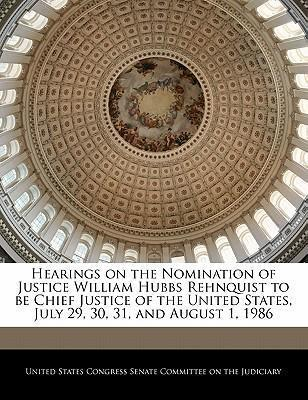 Hearings on the Nomination of Justice William Hubbs Rehnquist to Be Chief Justice of the United States, July 29, 30, 31, and August 1, 1986