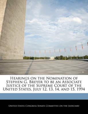 Hearings on the Nomination of Stephen G. Breyer to Be an Associate Justice of the Supreme Court of the United States, July 12, 13, 14, and 15, 1994