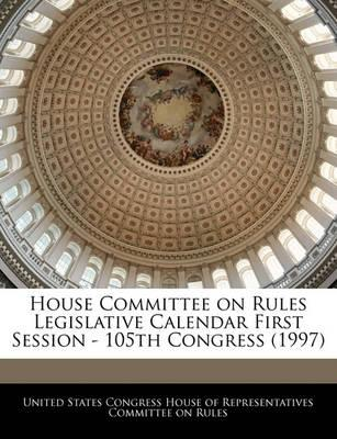 House Committee on Rules Legislative Calendar First Session - 105th Congress (1997)