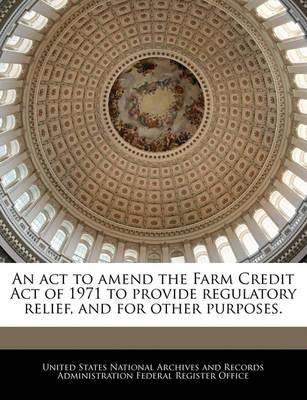 An ACT to Amend the Farm Credit Act of 1971 to Provide Regulatory Relief, and for Other Purposes.