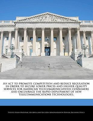 An ACT to Promote Competition and Reduce Regulation in Order to Secure Lower Prices and Higher Quality Services for American Telecommunications Consumers and Encourage the Rapid Deployment of New Telecommunications Technologies.