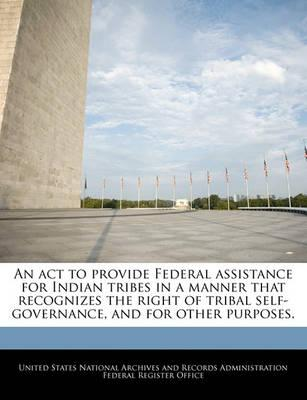 An ACT to Provide Federal Assistance for Indian Tribes in a Manner That Recognizes the Right of Tribal Self-Governance, and for Other Purposes.