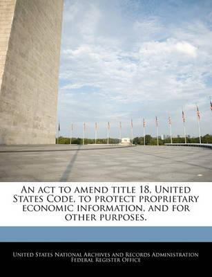 An ACT to Amend Title 18, United States Code, to Protect Proprietary Economic Information, and for Other Purposes.