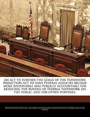 An ACT to Further the Goals of the Paperwork Reduction ACT to Have Federal Agencies Become More Responsible and Publicly Accountable for Reducing the Burden of Federal Paperwork on the Public, and for Other Purposes.