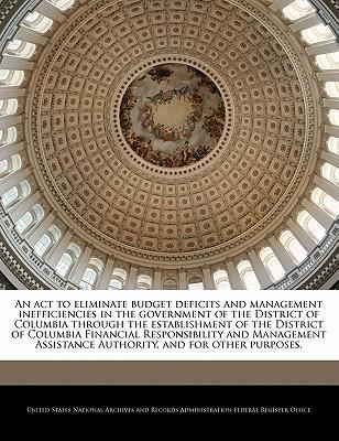 An ACT to Eliminate Budget Deficits and Management Inefficiencies in the Government of the District of Columbia Through the Establishment of the District of Columbia Financial Responsibility and Management Assistance Authority, and for Other Purposes.
