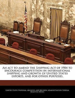 An ACT to Amend the Shipping Act of 1984 to Encourage Competition in International Shipping and Growth of United States Exports, and for Other Purposes.