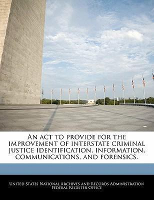 An ACT to Provide for the Improvement of Interstate Criminal Justice Identification, Information, Communications, and Forensics.