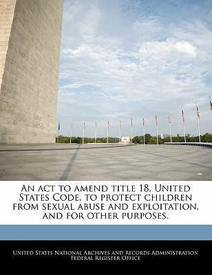 An ACT to Amend Title 18, United States Code, to Protect Children from Sexual Abuse and Exploitation, and for Other Purposes.
