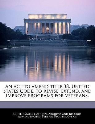 An ACT to Amend Title 38, United States Code, to Revise, Extend, and Improve Programs for Veterans.