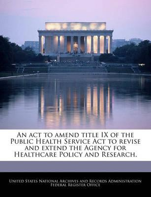 An ACT to Amend Title IX of the Public Health Service ACT to Revise and Extend the Agency for Healthcare Policy and Research.