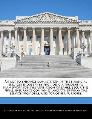 An ACT to Enhance Competition in the Financial Services Industry by Providing a Prudential Framework for the Affiliation of Banks, Securities Firms, Insurance Companies, and Other Financial Service Providers, and for Other Purposes.