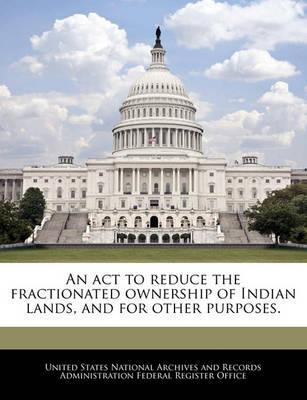 An ACT to Reduce the Fractionated Ownership of Indian Lands, and for Other Purposes.