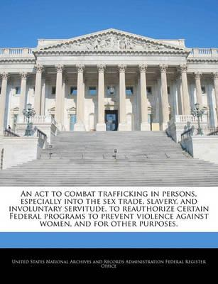 An ACT to Combat Trafficking in Persons, Especially Into the Sex Trade, Slavery, and Involuntary Servitude, to Reauthorize Certain Federal Programs to Prevent Violence Against Women, and for Other Purposes.