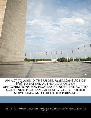 An ACT to Amend the Older Americans Act of 1965 to Extend Authorizations of Appropriations for Programs Under the ACT, to Modernize Programs and Services for Older Individuals, and for Other Purposes.