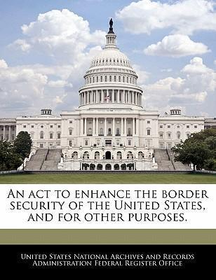 An ACT to Enhance the Border Security of the United States, and for Other Purposes.