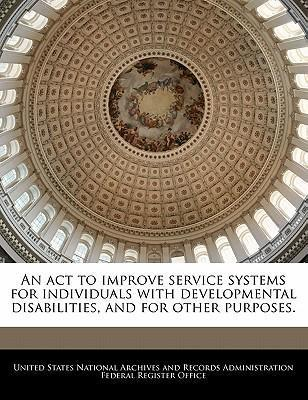 An ACT to Improve Service Systems for Individuals with Developmental Disabilities, and for Other Purposes.