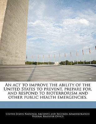 An ACT to Improve the Ability of the United States to Prevent, Prepare For, and Respond to Bioterrorism and Other Public Health Emergencies.