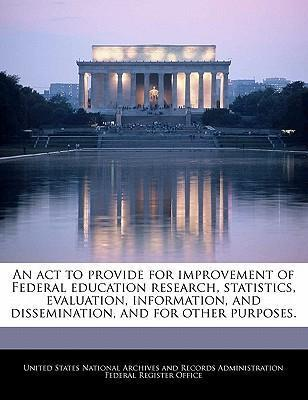 An ACT to Provide for Improvement of Federal Education Research, Statistics, Evaluation, Information, and Dissemination, and for Other Purposes.