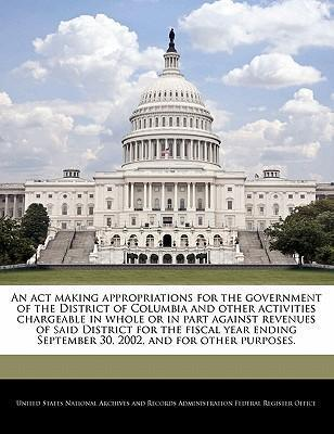 An ACT Making Appropriations for the Government of the District of Columbia and Other Activities Chargeable in Whole or in Part Against Revenues of Said District for the Fiscal Year Ending September 30, 2002, and for Other Purposes.