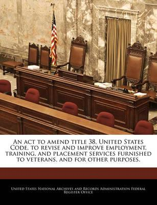 An ACT to Amend Title 38, United States Code, to Revise and Improve Employment, Training, and Placement Services Furnished to Veterans, and for Other Purposes.