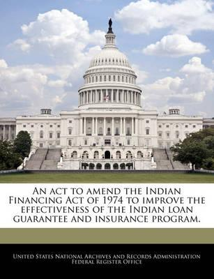 An ACT to Amend the Indian Financing Act of 1974 to Improve the Effectiveness of the Indian Loan Guarantee and Insurance Program.