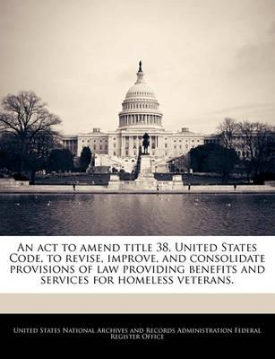An ACT to Amend Title 38, United States Code, to Revise, Improve, and Consolidate Provisions of Law Providing Benefits and Services for Homeless Veterans.
