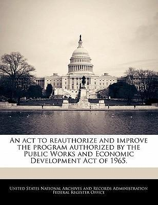 An ACT to Reauthorize and Improve the Program Authorized by the Public Works and Economic Development Act of 1965.